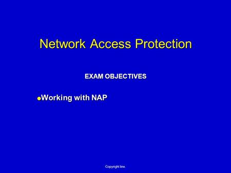 Copyright line. Network Access Protection EXAM OBJECTIVES  Working with NAP.