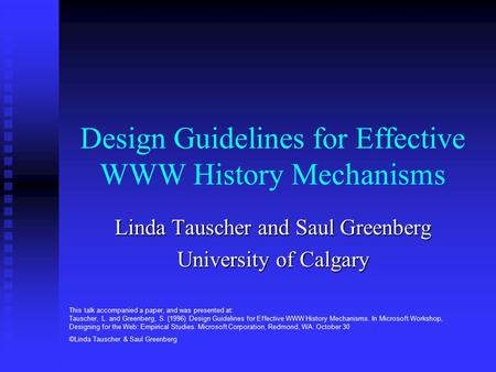 Design Guidelines for Effective WWW History Mechanisms Linda Tauscher and Saul Greenberg University of Calgary This talk accompanied a paper, and was presented.