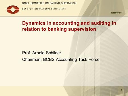 Restricted 1 Dynamics in accounting and auditing in relation to banking supervision Prof. Arnold Schilder Chairman, BCBS Accounting Task Force.