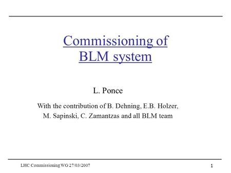 LHC Commissioning WG 27/03/2007 1 Commissioning of BLM system L. Ponce With the contribution of B. Dehning, E.B. Holzer, M. Sapinski, C. Zamantzas and.