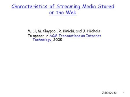 CPSC 601.431 Characteristics of Streaming Media Stored on the Web M. Li, M. Claypool, R. Kinicki, and J. Nichols To appear in ACM Transactions on Internet.