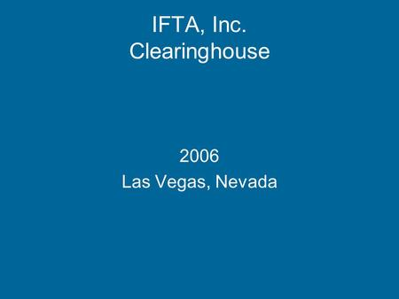 IFTA, Inc. Clearinghouse 2006 Las Vegas, Nevada. To share Demographic and Transmittal data between member jurisdictions. The Clearinghouse has expanded.