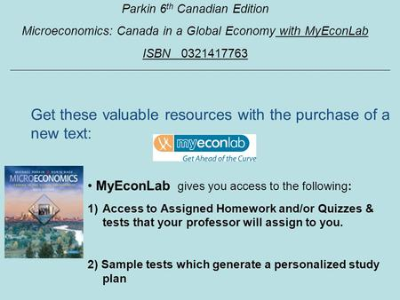 Parkin 6 th Canadian Edition Microeconomics: Canada in a Global Economy with MyEconLab ISBN 0321417763 MyEconLab gives you access to the following: 1)Access.
