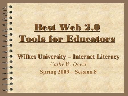 Best Web 2.0 Tools for Educators Best Web 2.0 Tools for Educators Wilkes University – Internet Literacy Cathy W. Dowd Spring 2009 – Session 8.