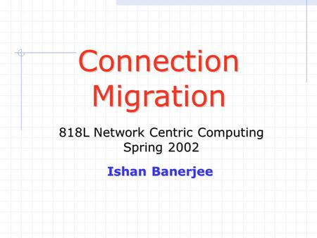 ConnectionMigration 818L Network Centric Computing Spring 2002 Ishan Banerjee.