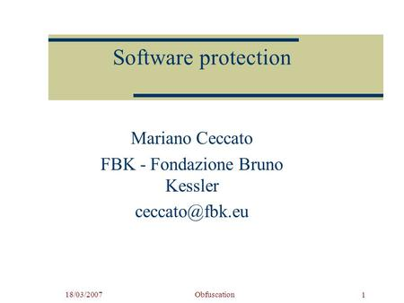 18/03/2007Obfuscation 1 Software protection Mariano Ceccato FBK - Fondazione Bruno Kessler