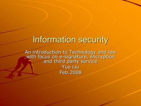 Information security An introduction to Technology and law with focus on e-signature, encryption and third party service Yue Liu Feb.2008.