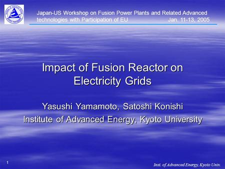 Inst. of Advanced Energy, Kyoto Univ. 1 Impact of Fusion Reactor on Electricity Grids Yasushi Yamamoto, Satoshi Konishi Institute of Advanced Energy, Kyoto.
