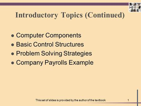 This set of slides is provided by the author of the textbook1 Introductory Topics (Continued) l Computer Components l Basic Control Structures l Problem.