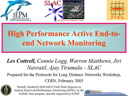 1 High Performance Active End-to- end Network Monitoring Les Cottrell, Connie Logg, Warren Matthews, Jiri Navratil, Ajay Tirumala – SLAC Prepared for the.