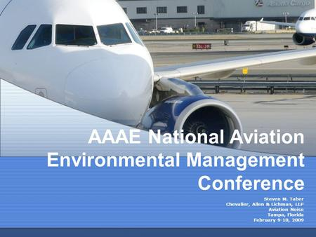 AAAE National Aviation Environmental Management Conference Steven M. Taber Chevalier, Allen & Lichman, LLP Aviation Noise Tampa, Florida February 9-10,