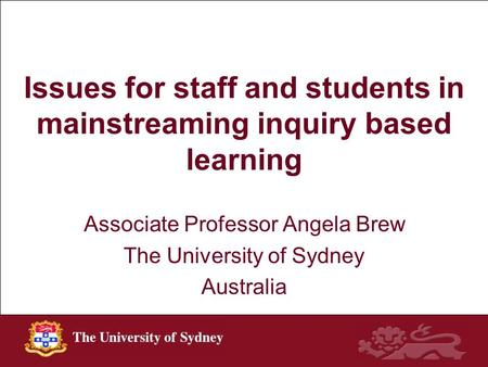 Issues for staff and students in mainstreaming inquiry based learning Associate Professor Angela Brew The University of Sydney Australia.
