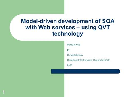 1 Model-driven development of SOA with Web services – using QVT technology Master thesis by Berge Stillingen Department of Informatics, University of Oslo.