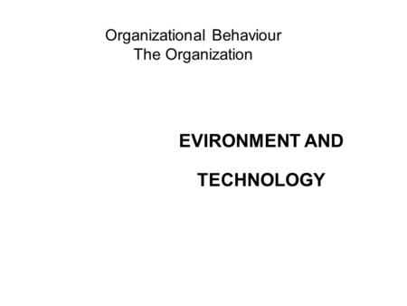 Organizational Behaviour The Organization EVIRONMENT AND TECHNOLOGY.