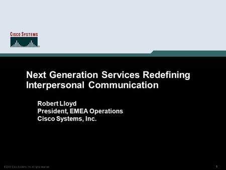 1 © 2003 Cisco Systems, Inc. All rights reserved. 111111 Next Generation Services Redefining Interpersonal Communication Robert Lloyd President, EMEA Operations.