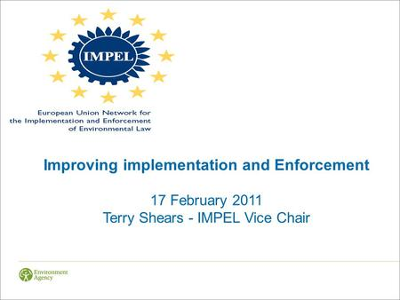 Improving implementation and Enforcement 17 February 2011 Terry Shears - IMPEL Vice Chair.