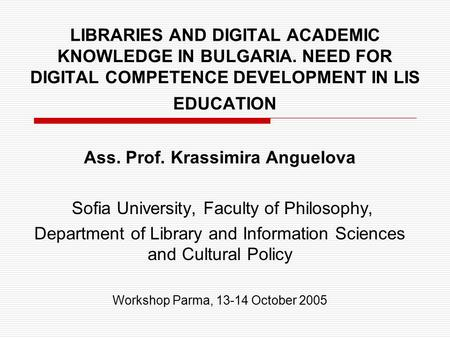 LIBRARIES AND DIGITAL ACADEMIC KNOWLEDGE IN BULGARIA. NEED FOR DIGITAL COMPETENCE DEVELOPMENT IN LIS EDUCATION Ass. Prof. Krassimira Anguelova Sofia University,