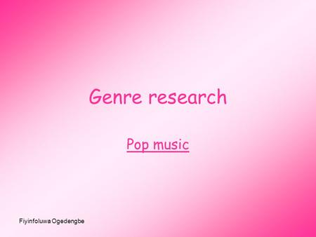 Fiyinfoluwa Ogedengbe Genre research Pop music. Fiyinfoluwa Ogedengbe History of pop music Pop music is a music genre that developed from the mid-1950s.