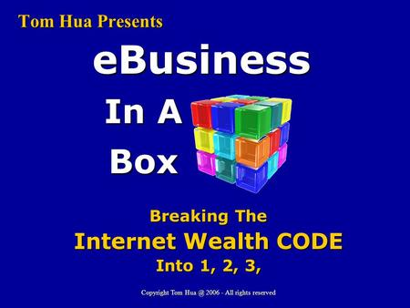 Tom Hua Presents In A Box eBusiness Breaking The Internet Wealth CODE Into 1, 2, 3, Copyright Tom 2006 - All rights reserved.
