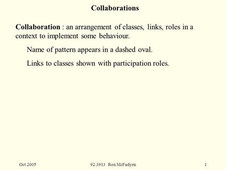 Oct 200592.3913 Ron McFadyen1 Collaborations Collaboration : an arrangement of classes, links, roles in a context to implement some behaviour. Name of.