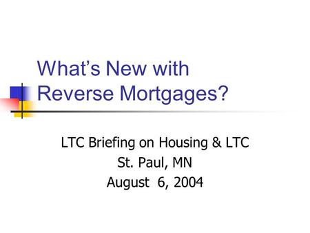 What's New with Reverse Mortgages? LTC Briefing on Housing & LTC St. Paul, MN August 6, 2004.