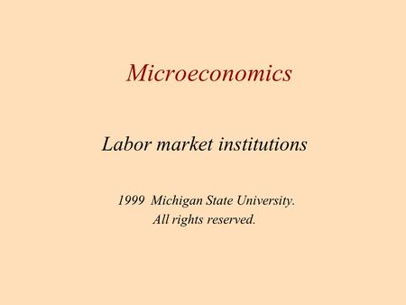 Labor market institutions 1999 Michigan State University. All rights reserved. Microeconomics.