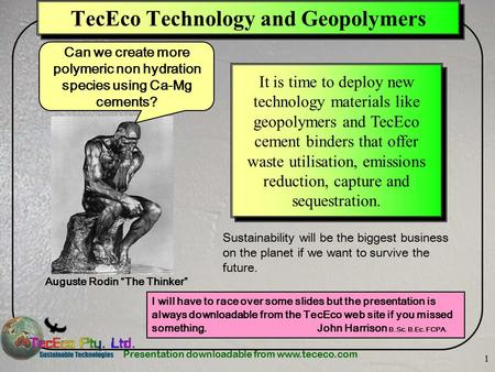 Presentation downloadable from www.tececo.com 1 TecEco Technology and Geopolymers I will have to race over some slides but the presentation is always downloadable.