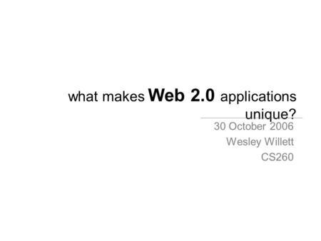 What makes Web 2.0 applications unique? 30 October 2006 Wesley Willett CS260.