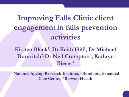 Improving Falls Clinic client engagement in falls prevention activities Kirsten Black 1, Dr Keith Hill 1, Dr Michael Dorevitch 2, Dr Neil Crompton 3, Kathryn.