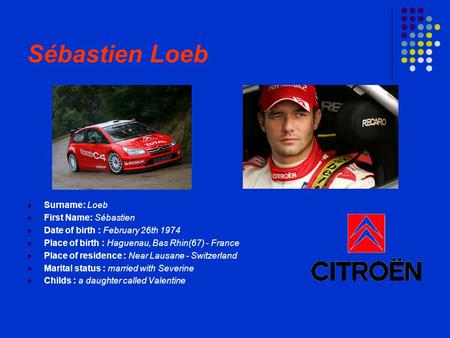 Sébastien Loeb Surname: Loeb First Name: Sébastien Date of birth : February 26th 1974 Place of birth : Haguenau, Bas Rhin(67) - France Place of residence.
