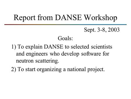 Report from DANSE Workshop Sept. 3-8, 2003 Goals: 1) To explain DANSE to selected scientists and engineers who develop software for neutron scattering.
