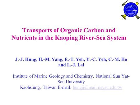 Transports of Organic Carbon and Nutrients in the Kaoping River-Sea System J.-J. Hung, H.-M. Yang, E.-T. Yeh, Y.-C. Yeh, C.-M. Ho and I..-J. Lai Institute.
