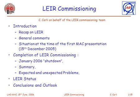 LHC-MAC, 15 th June, 2006 LEIR CommissioningC. Carli 1/15 LEIR Commissioning Introduction –Recap on LEIR –General comments –Situation at the time of the.