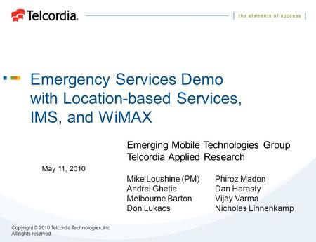 Emergency Services Demo with Location-based Services, IMS, and WiMAX Emerging Mobile Technologies Group Telcordia Applied Research Mike Loushine (PM)Phiroz.