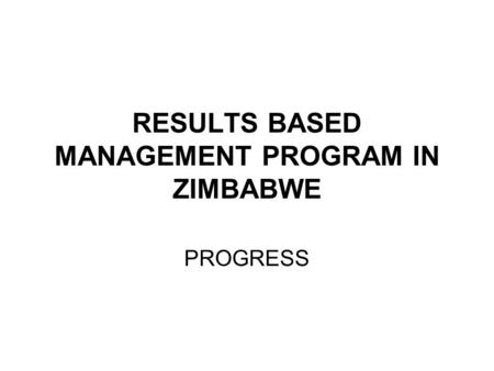 RESULTS BASED MANAGEMENT PROGRAM IN ZIMBABWE PROGRESS.