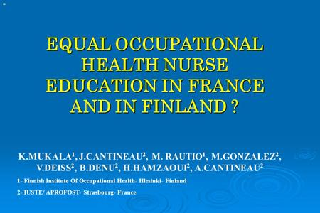 EQUAL OCCUPATIONAL HEALTH NURSE EDUCATION IN FRANCE AND IN FINLAND ? K.MUKALA 1, J.CANTINEAU 2, M. RAUTIO 1, M.GONZALEZ 2, V.DEISS 2, B.DENU 2, H.HAMZAOUI.