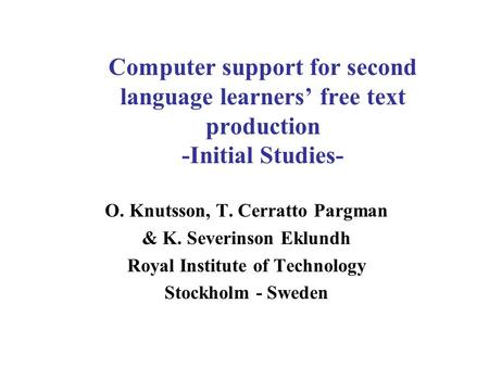 Computer support for second language learners' free text production -Initial Studies- O. Knutsson, T. Cerratto Pargman & K. Severinson Eklundh Royal Institute.