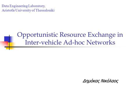 Opportunistic Resource Exchange in Inter-vehicle Ad-hoc Networks Δημόκας Νικόλαος Data Engineering Laboratory, Aristotle University of Thessaloniki.