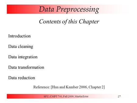 SFU, CMPT 741, Fall 2009, Martin Ester27 Data Preprocessing Contents of this Chapter Introduction Data cleaning Data integration Data transformation Data.