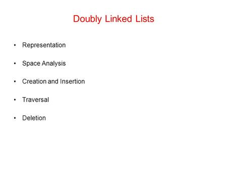 Doubly Linked Lists Representation Space Analysis Creation and Insertion Traversal Deletion.