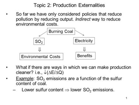 1 Topic 2: Production Externalities So far we have only considered policies that reduce pollution by reducing output. Indirect way to reduce environmental.