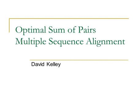Optimal Sum of Pairs Multiple Sequence Alignment David Kelley.