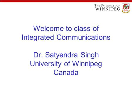Welcome to class of Integrated Communications Dr. Satyendra Singh University of Winnipeg Canada.