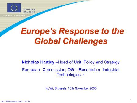 NH – KB economy Kowi – Nov 10 1 Europe's Response to the Global Challenges Europe's Response to the Global Challenges Nicholas Hartley –Head of Unit, Policy.