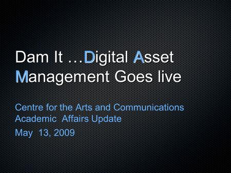 Dam It …Digital Asset Management Goes live Centre for the Arts and Communications Academic Affairs Update May 13, 2009.