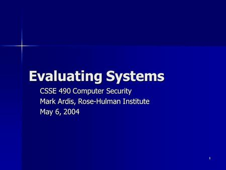 1 Evaluating Systems CSSE 490 Computer Security Mark Ardis, Rose-Hulman Institute May 6, 2004.