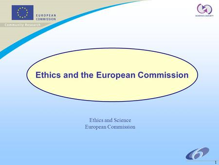1 Ethics and Science European Commission Ethics and the European Commission.