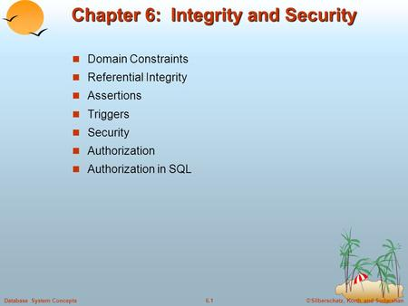 ©Silberschatz, Korth and Sudarshan6.1Database System Concepts Chapter 6: Integrity and Security Domain Constraints Referential Integrity Assertions Triggers.