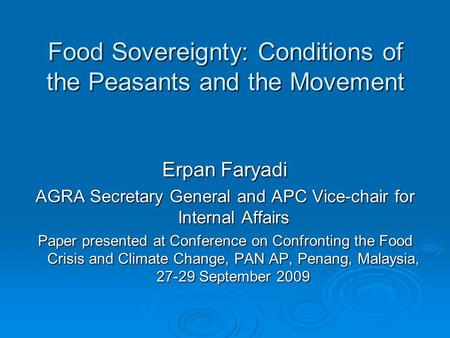 Food Sovereignty: Conditions of the Peasants and the Movement Erpan Faryadi AGRA Secretary General and APC Vice-chair for Internal Affairs Paper presented.