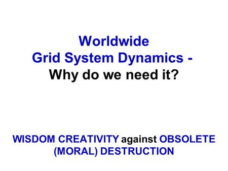 Worldwide Grid System Dynamics - Why do we need it? WISDOM CREATIVITY against OBSOLETE (MORAL) DESTRUCTION.